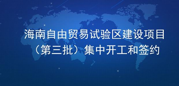 海南自由贸易试验区建设项目(第三批)集中开工和签约